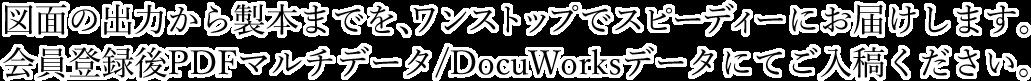 図面の出力から製本までを、ワンストップでスピーディにお届けします。 会員登録後PDFマルチデータ/DocuWorksデータにてご入稿ください。